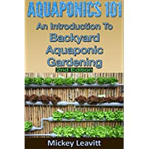 Aquaponics: 101 An Introduction To Backyard Aquaponic Gardening (2nd Edition) (aquaponics, ecosystem, fisheries, aquatic, aquaculture, fish farming, aquaponics system)