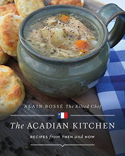 The Acadian Kitchen: Recipes from Then and Now by Alain Bosse