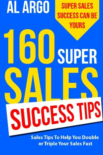 160 Super Sales Success Tips: Sales Tips to Help You Double or Triple Your Sales FAST