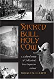 Sacred Bull, Holy Cow : A Cultural Study of Civilization's Most Important Animal, Sharpes, Donald K., 0820479020