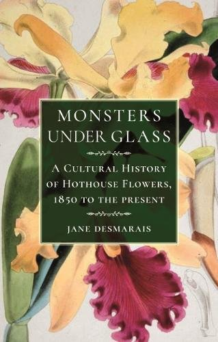 Monsters under Glass: A Cultural History of Hothouse Flowers from 1850 to the (Plants Under Glass)