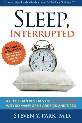 Sleep, Interrupted: A physician reveals the #1 reason why so many of us are sick and tired by Park MD, Steven Y. (2012) Paperback