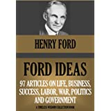 FORD IDEAS: 97 Articles On Life, Business, Success, Labor, Politics, War And Government (Timeless Wisdom Collection Book 483)