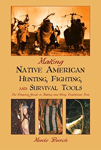 Making Native American Hunting, Fighting, and Survival Tools: The Complete Guide to Making and Using Traditional Tools by [Burch, Monte]