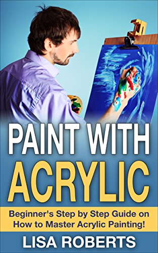 Paint With Acrylic Beginners Step By Step Guide On How To Master
