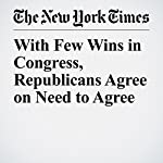 With Few Wins in Congress, Republicans Agree on Need to Agree | Jennifer Steinhauer
