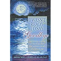 I Wasn't Ready to Say Goodbye: Surviving, Coping and Healing After the Sudden Death...