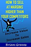 HOW TO SELL  AT MARGINS  HIGHER THAN  YOUR COMPETITORS: Start selling your information products for hundreds of dollars: increase sales, marketing online, internet marketing, adding value to products