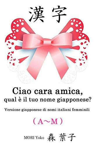 Ciao cara amica, qual è il tuo nome giapponese?(A~M): Versione giapponese di nomi italiani femminili (Italian Edition)