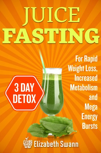 Juice Fasting For Weight Loss 3 Day Detox Plan For Rapid Weight Loss Increased Metabolism Intense Detoxification And Mega Energy Bursts