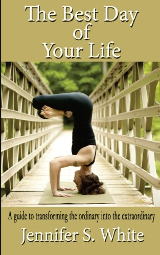Read Online The Best Day of Your Life: A guide to transforming the ordinary into the extraordinary. pdf epub