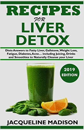 RECIPES FOR LIVER DETOX: Diets Answers to Fatty Liver, Gallstone, Skin Disease, Weight Loss, Fatigue, Diabetes, Acne… including Juicing, Drinks and Smoothies to Naturally Cleanse your Liver by Jacqueline Madison