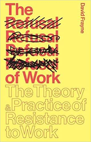 The Refusal of Work: The Theory and Practice of Resistance to Work by David Frayne (2015-11-16)