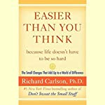 Easier Than You Think: The Small Changes That Add Up to a World of Difference | Richard Carlson Ph.D.