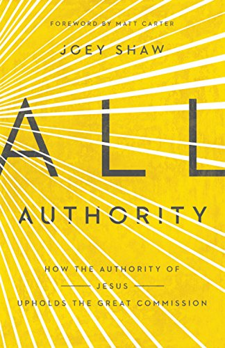All Authority: How the Authority of Christ Upholds the Great Commission