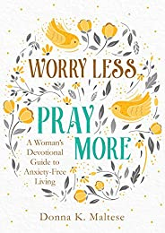 Worry Less, Pray More: A Woman's Devotional Guide to Anxiety-Free Li