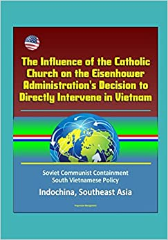 The Influence of the Catholic Church on the Eisenhower Administration's Decision to Directly Intervene in Vietnam - Soviet Communist Containment, South Vietnamese Policy, Indochina, Southeast Asia