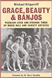 Grace, Beauty and Banjos Peculiar Lives and Strangetimes of Music Hall and Variety Artistes (Oberon Book)