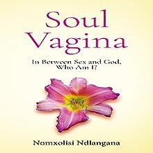 Soul Vagina: In Between Sex and God, Who Am I? Audiobook by Nomxolisi Ndlangana Narrated by Nomxolisi Ndlangana