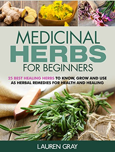 Medicinal Herbs For Beginners: 25 Best Healing Herbs to Know and Use As Herbal Remedies for Health and Healing by [Gray, Lauren]