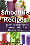 Smoothie Recipes: The best smoothie recipes for increased energy, weight loss, cleansing and more!: Volume 1