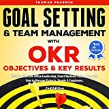 Goal Setting & Team Management with OKR: Objectives and Key Results: Skills for Effective Office Leadership, Smart Business Focus, & Growth. How to Manage Projects, People & Employees. 2nd Edition