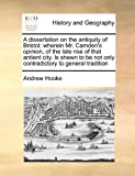 A Dissertation on the Antiquity of Bristol; Wherein Mr Camden's Opinion, of the Late Rise of That Antient City Is Shewn to Be Not Only Contradictory, Andrew Hooke, 1171443536