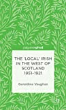The 'Local' Irish in the West of Scotland 1851-1921, Vaughan, Geraldine, 1137329831