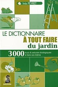 Le dictionnaireà tout faire du jardin : Trucs et astuces au quotidien, guide pratique écologique, adresses utiles par Inès Peyret