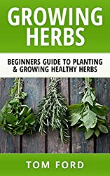 Growing Herbs: Beginners Guide to Planting & Growing Healthy Herbs (Simple Homegrown Herbs) (English Edition)
