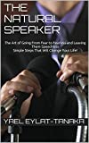 The Natural Speaker: The Art of Going From Fear to Fearless and Leaving Them Speechless – Simple Steps That Will Change Your Life!