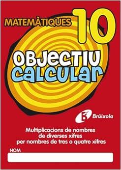 Objectiu Calcular 10 Multiplicacions De Nombres De Diverses Xifres Per Nombres De Tres O Quatre Xifres (Objectiu Matematiques/ Objective Mathematics)