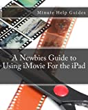 A Newbies Guide to Using IMovie for the IPad, Minute Help Guides Staff, 1477535969