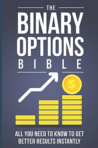 The Binary Options Bible: All You Need to Know to Get Better Results Instantly