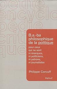 B.A.-ba philosophique de la politique pour ceux qui ne sont ni énarques, ni politiciens, ni patrons, ni journalistes par Philippe Corcuff