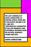 img - for The Last Journals of David Livingstone, in Central Africa, from 1865 to His Death, Volume II (of 2), 1869-1873 : Continued By A Narrative Of His Last ... From His Faithful Servants Chuma And Susi book / textbook / text book