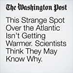 This Strange Spot Over the Atlantic Isn't Getting Warmer. Scientists Think They May Know Why. | Chelsea Harvey