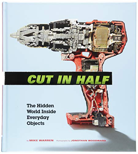 Cut in Half: The Hidden World Inside Everyday Objects (Pop Science and Photography Gift Book, How Things Work Book)