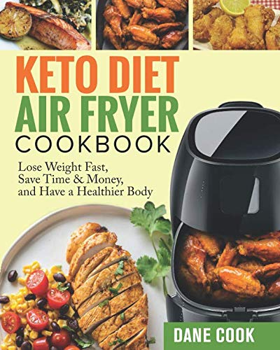 Keto Diet Air Fryer Cookbook: Lose Weight Fast, Save Time & Money, and Have a Healthier Body by Easy Quick Tasty Ketogenic Diet Air Fryer Recipes