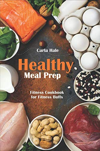 Healthy Meal Prep: Fitness Cookbook for Fitness Buffs by Carla Hale