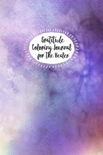 Read Online Gratitude Coloring Journal for the Healer: Release Stress, Enjoy Peace and Restore Your Healing Power (Volume 6) ebook