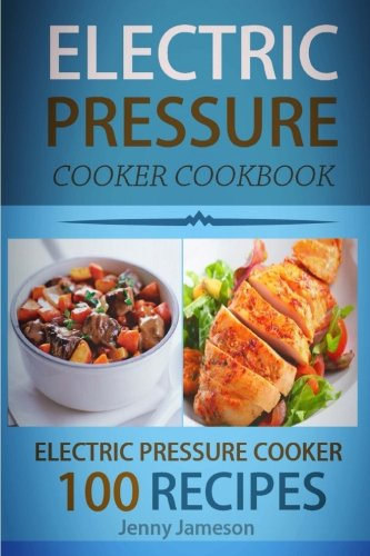 Electric Pressure Cooker Cookbook: 100 Electric Pressure Cooker Recipes: Delicious, Quick And Easy To Prepare Pressure Cooker Recipes With An Easy ... Volume 1 (Electric pressure cookbooks)