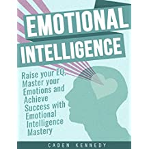 Emotional Intelligence: Raise your EQ, Master your Emotions and Achieve Success with Emotional Intelligence Mastery