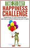 Happiness: The 21-Day Happiness Challenge - Learn how to love your life and become a happier person in just 21 days (positive thinking, positive mindset, ... self love) (21-Day Challenges Book 5)