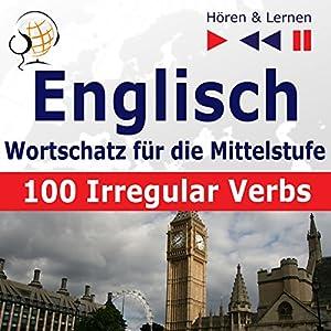 100 Irregular Verbs - Englisch Wortschatz - Mittelstufe / Niveau A2-B2 (Hören & Lernen) Hörbuch