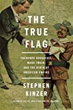 img - for The True Flag: Theodore Roosevelt, Mark Twain, and the Birth of American Empire book / textbook / text book