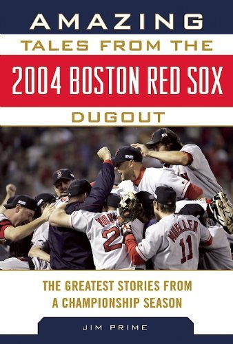 Amazing Tales from the 2004 Boston Red Sox Dugout: The Greatest Stories from a Championship Season (Tales from the Team)