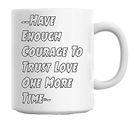 Have Enough Courage To Trust Love One More Timeåè Mug Amazoncouk