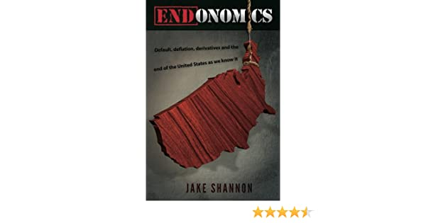 ENDonomics: Default, Deflation, Derivatives & the End of the United States As We Know It.