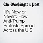 'It's Now or Never': How Anti-Trump Protests Spread Across the U.S. | Mark Berman,Wesley Lowery